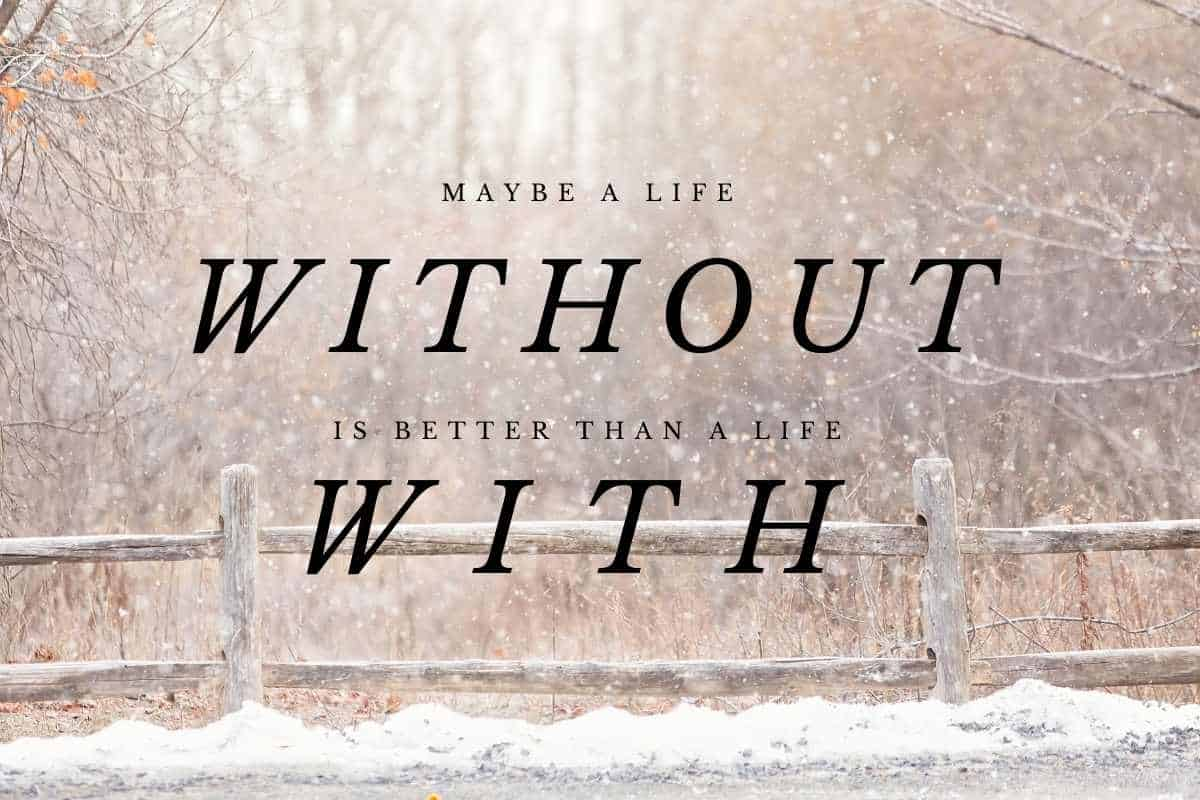 """quote over snowy picture that reads """"maybe a life without is better than a life with"""""""